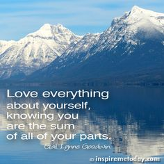 Love everything about yourself, knowing you are the sum of all of your parts.