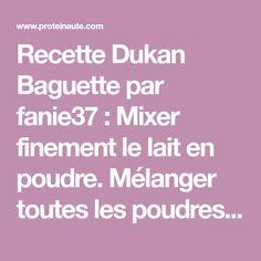 Recette Dukan Baguette par fanie37 : Mixer finement le lait en poudre. Mélanger toutes les poudres ensembles dans une assiette creuse. Faire un puits au centre et déposer la levure. Verser un peu d'eau chaude (2 cs environ) au centre et laisser agir