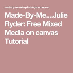 Made-By-Me....Julie Ryder: Free Mixed Media on canvas Tutorial