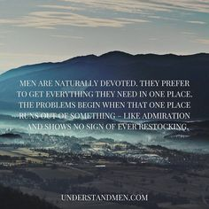 Men are naturally devoted. They prefer to get everything they need in one place. The problems begin when that one place runs out of something - like admiration and shows no sign of ever restocking - understandmen.com #makingsenseofmen #understandmen #understandwomen #alisonarmstrong