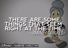 """""""There are some things that seem right at the time."""" - Jiminey Cricket"""