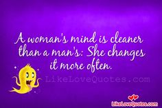 A woman's;s mind is cleaner than a man's