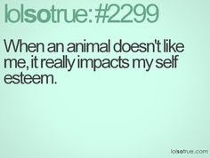 When an animal doesn't like it, it really impacts my self-esteem