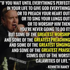 """Some of the greatest worship and some of the greatest preaching and some of the greatest singing and some of the greatest praise comes out of the worst calamities of life."""