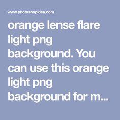 Flare Light, Sun Flare, Png Images For Editing, Picsart Tutorial, Best Background Images, Sun Light, Edit Your Photos, Light Effect, Light Orange
