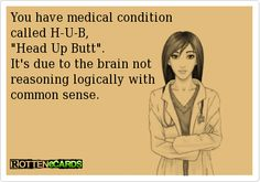You have medical condition   called H-U-B,  Head Up Butt.  It's due to the brain not   reasoning logically with  common sense.