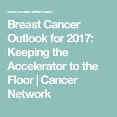 Breast Cancer Outlook for 2017: Keeping the Accelerator to the Floor | Cancer Network