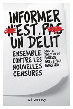 Amazon.fr - Informer n'est pas un délit: Ensemble contre les nouvelles censures - Collectif, Fabrice Arfi, Paul Moreira - Livres