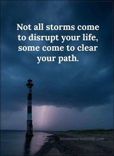 """Not all storms come to disrupt your life, some come to clear your path."""