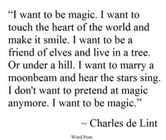I want to be magic. I want to touch the heart of the world and make it smile. I want to be a friend of elves and live in a tree. Or under a hill. I want to marry a moonbeam and hear the stars sing. O don't want to pretend at magic anymore. I want to be magic. _Charles de Lint