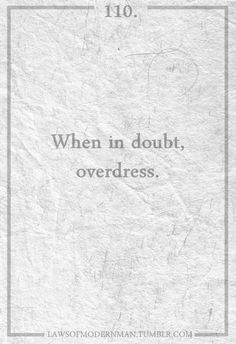 From Vivienne Westwood:  When in doubt, overdress.  If you look over-the-top in your outfit you can make the most boring occasion have some interest.  And it's quite a generous thing to do for everyone else.  :)