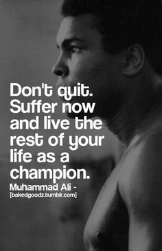 Don't quit. Suffer now and live the rest of your life as a champion. ~ Muhammad Ali