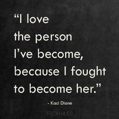 """I love the person I've become, because I fought to become her."" - Kaci Diane"