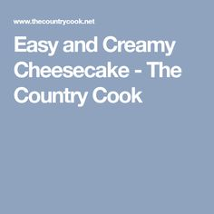 Easy and Creamy Cheesecake - The Country Cook