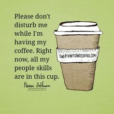 Please don't disturb me while I'm having my coffee. Right now, all my people skills are in this cup.
