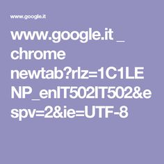 www.google.it _ chrome newtab?rlz=1C1LENP_enIT502IT502&espv=2&ie=UTF-8