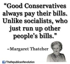 """""""Good Conservatives always pay their bills.  Unlike Socialists, aka Liberals, who just run up other people's bills.""""  Margaret Thatcher Quote"""