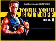 The rule number five is the most important rule of all: Work your butt off. You never want to fail because you didn't work hard enough. I never wanted to lose a competition or lose an election because I didn't work hard enough. I always believed leaving no stone unturned.  ~ Arnold Schwarzenegger