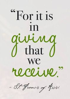 For it is in giving that we receive. --St. Francis