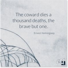 All of my life this is what ive lived by. A coward dies a thousand times before his death, but the valiant taste of death but once.