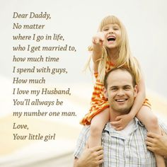 Dear Daddy,  No matter  where I go in life,  who I get married to,  how much time  I spend with guys,  How much I love my husband,  You'll allways be my number one man. Love,  Your little girl