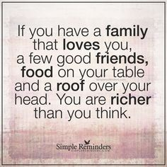 You are richer than you think If you have a family that loves you, a few good friends, food on your table and a roof over your head. You are richer than you think. — Unknown Author Friends Day Quotes, Family Quotes, Words Quotes, Inspirational Qoutes, Inspiring Quotes, National Best Friend Day, Simple Reminders Quotes, Journal Quotes, Find Quotes
