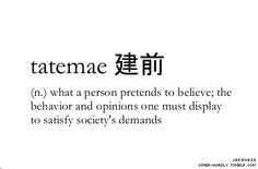 Unfortunately, my life is saturated, not completely but almost, to the core with tatemae.