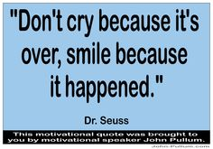 """""""Don't cry because it's over, smile because it happened."""" - Dr. Seuss http://pullum.com"""