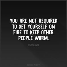 You are not required to set yourself on fire to keep other people warm. So many good quotes on this site! More