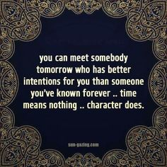 You can meet somebody tomorrow who has better intentions for you than someone you've known forever ..time means nothing ..character does
