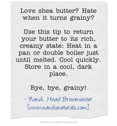 Love shea butter? Hate when it turns grainy?  Use this tip to return your butter to its rich, creamy state: Heat in a pan or double boiler just until melted. Cool quickly. Store in a cool, dark place.  Bye, bye, grainy!