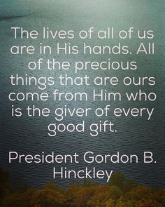 "Remember, ... ""the lives of all of us are in His hands. All of the precious things that are ours come from Him who is the giver of every good gift."" From #PresHinckley's pinterest.com/pin/24066179228827332 inspiring #LDSconf facebook.com/223271487682878 message lds.org/general-conference/1986/04/the-question-of-a-mission. #TruthToLiveBy"