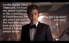 """I'm the Doctor. I'm a Time Lord. I'm from the planet Gallifrey in the constellation of Kasterborous. I'm 903 years old and I'm the man who's gonna save your lives, and all 6 billion people below. You got a problem with that?""  -The Doctor, Voyage of the Damned"