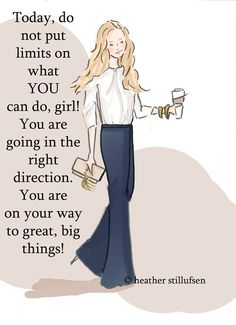 Positive Quotes For Women : Today do not put limits on what YOU can do girl You are going in the right dir