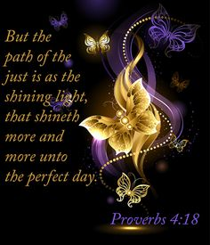 """But the path of the just is as the shining light, that shineth more and more unto the perfect day."" Proverbs 4:18"