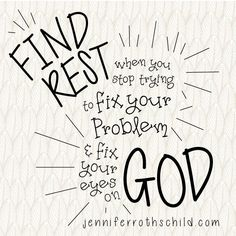 Find rest when you stop trying to fix your problem and instead fix your eyes on God.