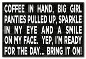 Coffee in Hand, BIG girl panties pulled up, sparkle in my eye and a SMILE on my face! Yep, Im ready for the day... BRING IT ON!