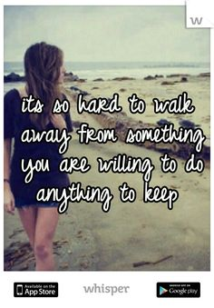 its so hard to walk away from something you are willing to do anything to keep