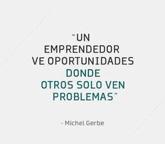 """""""Un emprendedor ve oportunidades donde otros solo ven problemas."""" - Michel Gerbe"""