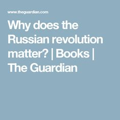 Why does the Russian revolution matter? | Books | The Guardian