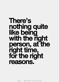 #Love #Relationship There's nothing quite like being with the right person, at the right time, for the right reasons.