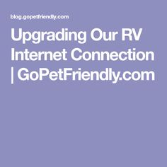 Upgrading Our RV Internet Connection | GoPetFriendly.com