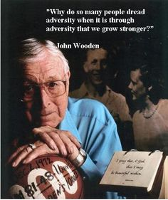 """""""Why do so many people dread adversity when it is through adversity that we grow stronger?"""" Legendary Coach, John Wooden"""