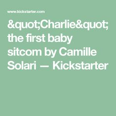 """Charlie"" the first baby sitcom by Camille Solari —  Kickstarter"