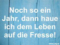 Noch so ein Jahr, dann haue ich dem Leben auf die Fresse! ... gefunden auf https://www.istdaslustig.de/spruch/3628 #lustig #sprüche #fun #spass