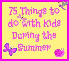 75 Things to do with your kids this summer http://www.midgetmomma.com/?p=67871