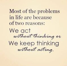 We are all guilty of this. If you keep thinking without acting it will eat you up inside...you will only know peace when you act and do the right thing.