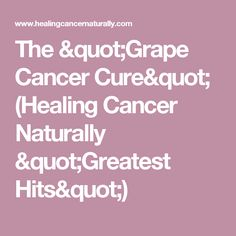 """The """"Grape Cancer Cure"""" (Healing Cancer Naturally """"Greatest Hits"""")"""