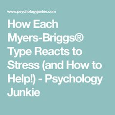 How Each Myers-Briggs® Type Reacts to Stress (and How to Help!) - Psychology Junkie