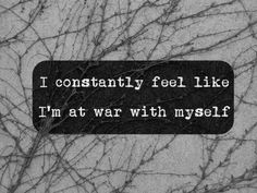 I constantly feel like I'm at war with myself.  #abuse #depression - Recently studied Bipolar Disorder in depth